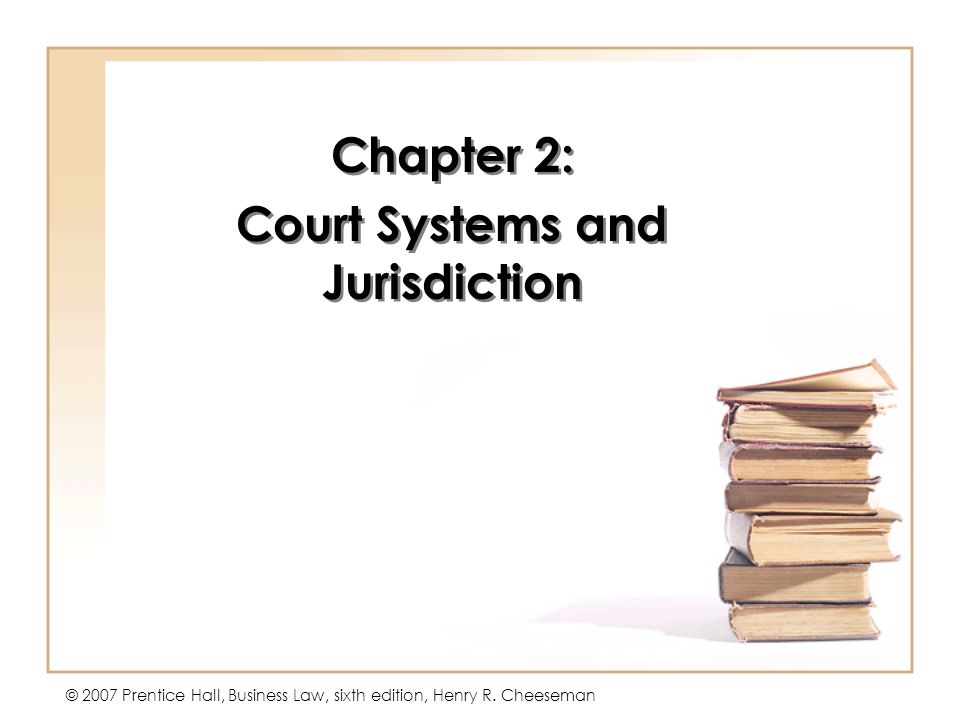 © 2007 Prentice Hall, Business Law, sixth edition, Henry R. Cheeseman Chapter 2: Court Systems and Jurisdiction Chapter 2: Court Systems and Jurisdict