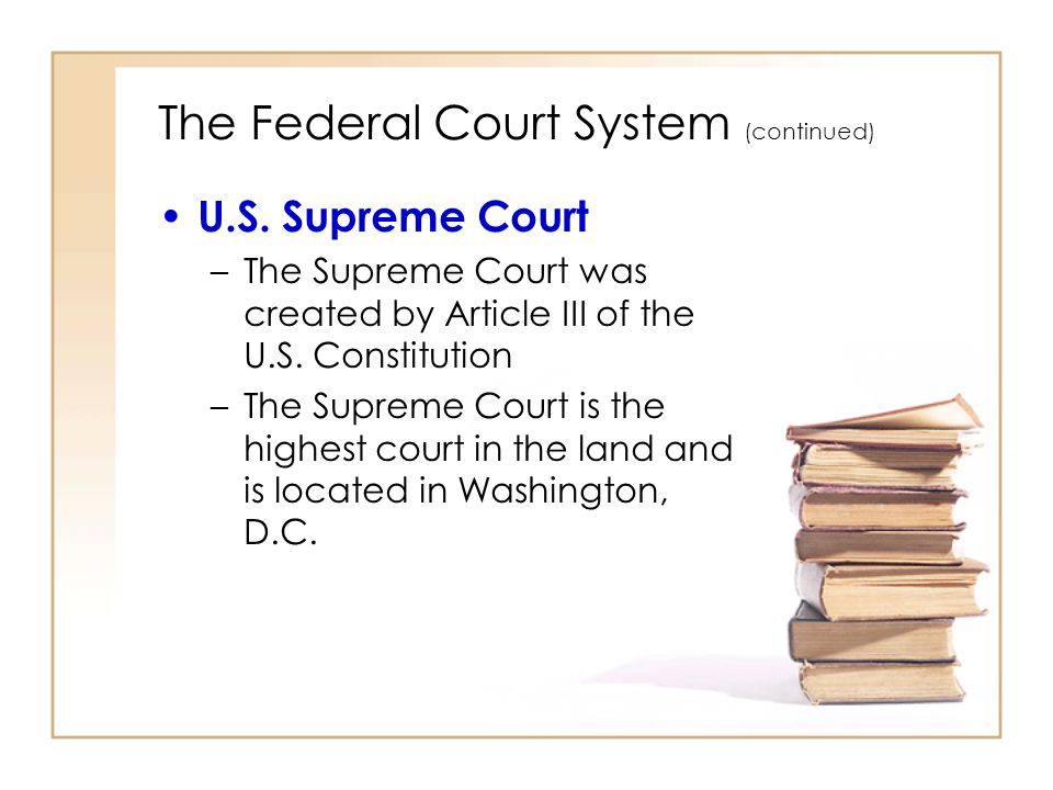 2 - 10 The Federal Court System (continued) U.S. Supreme Court –The Supreme Court was created by Article III of the U.S. Constitution –The Supreme Cou