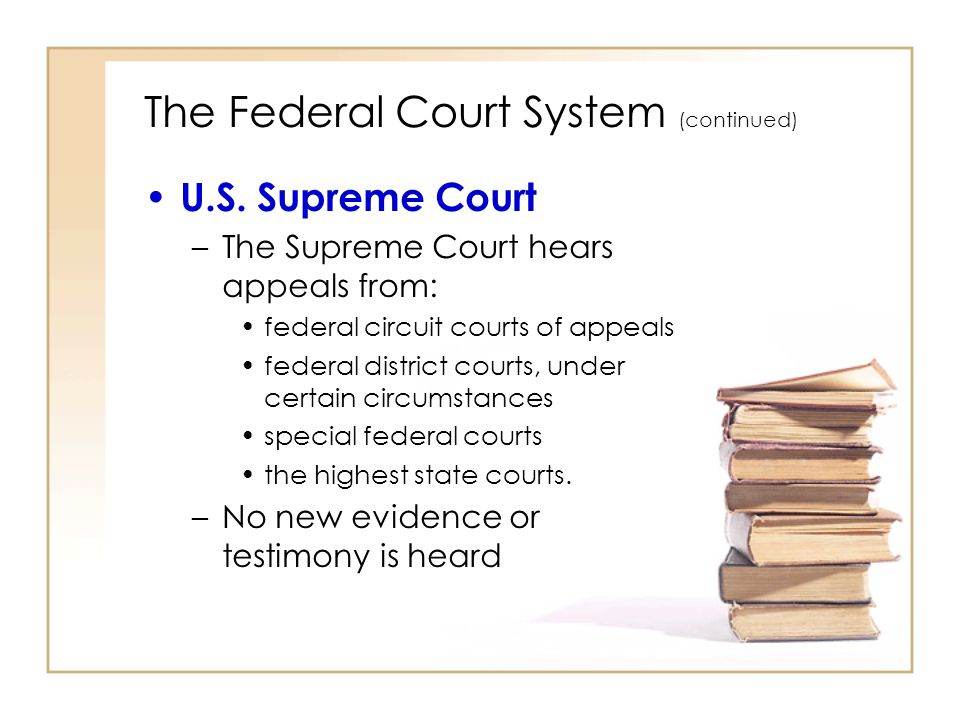 2 - 15 The Federal Court System (continued) U.S. Supreme Court –The Supreme Court hears appeals from: federal circuit courts of appeals federal distri