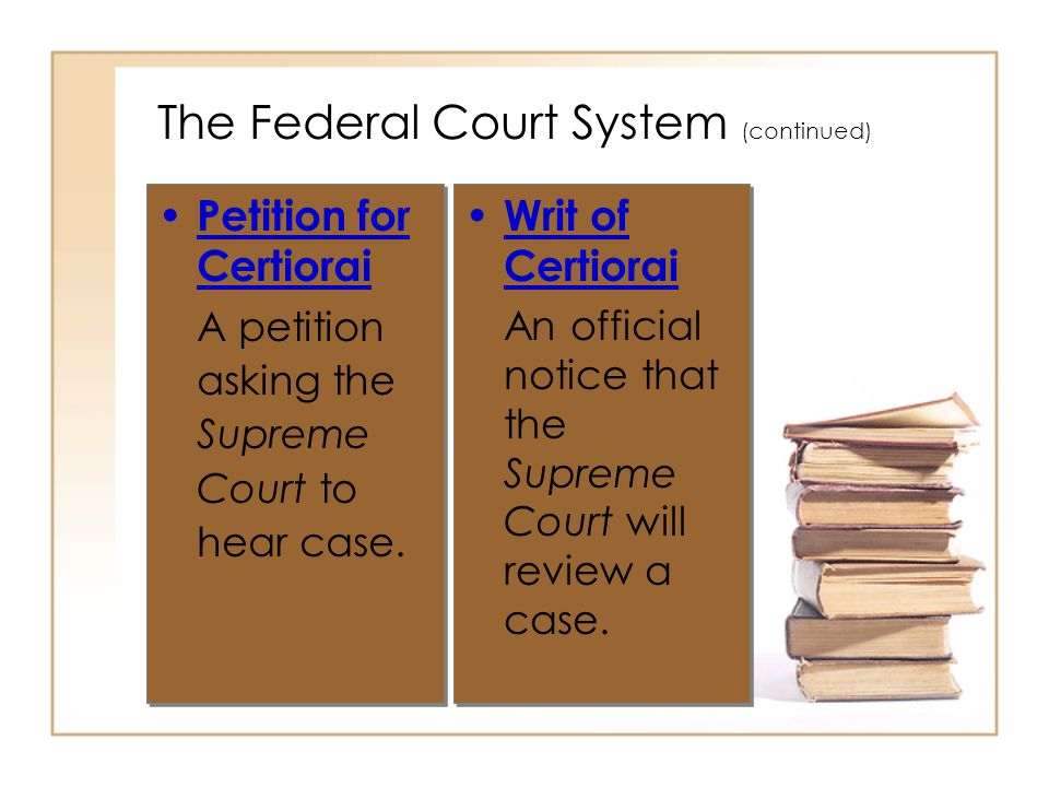 2 - 18 The Federal Court System (continued) Petition for Certiorai A petition asking the Supreme Court to hear case. Petition for Certiorai A petition