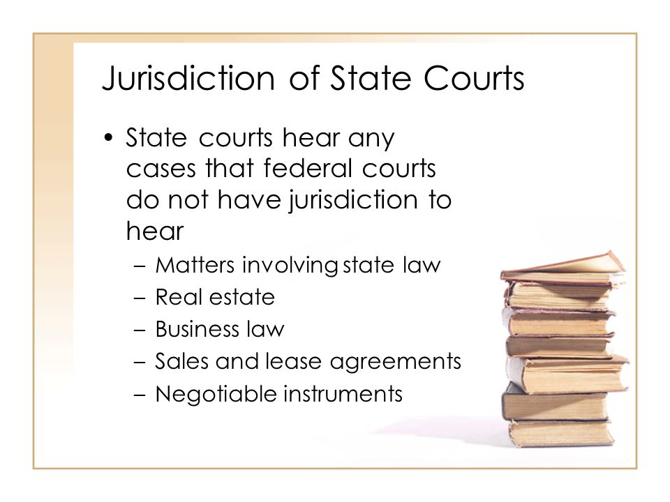 2 - 20 Jurisdiction of State Courts State courts hear any cases that federal courts do not have jurisdiction to hear –Matters involving state law –Rea