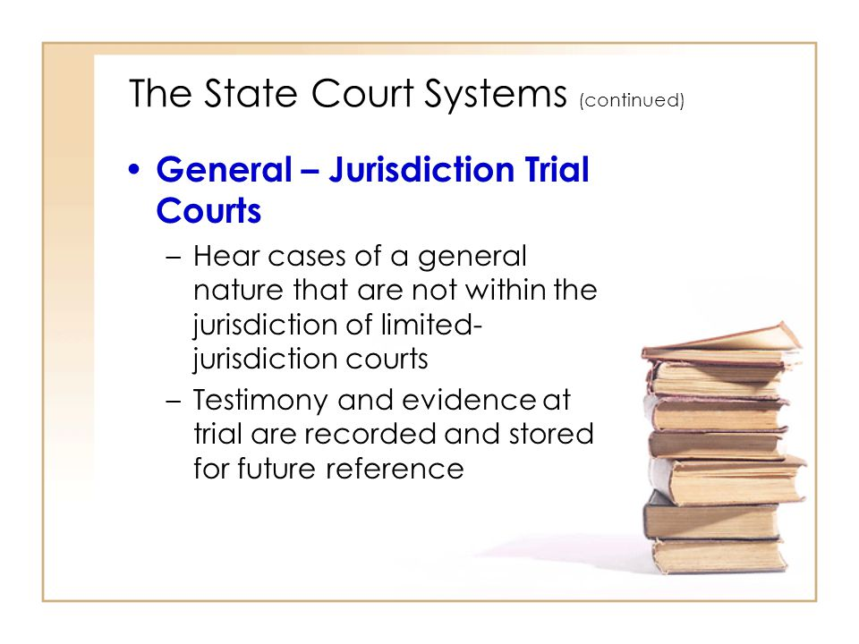 2 - 5 The State Court Systems (continued) General – Jurisdiction Trial Courts –Hear cases of a general nature that are not within the jurisdiction of