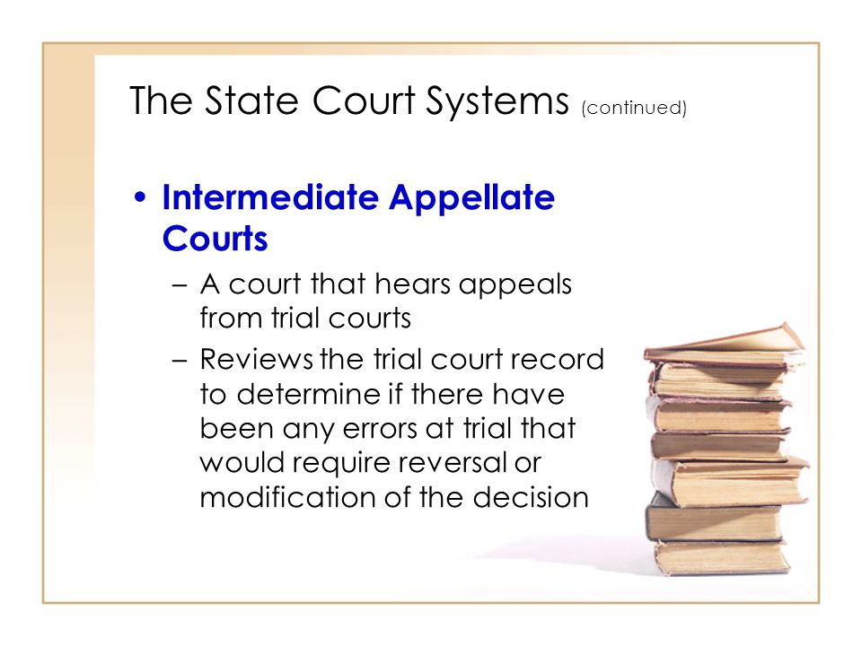 2 - 7 The State Court Systems (continued) Highest State Court –The highest court in a state court system –Hears appeals from intermediate state courts and certain trial courts –No new evidence or testimony is heard –Decisions of state supreme courts are final, unless a question of law is involved that is appealable to the U.S.