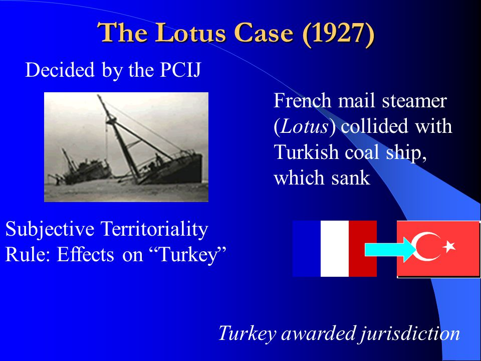 The Lotus Case (1927) Decided by the PCIJ French mail steamer (Lotus) collided with Turkish coal ship, which sank Subjective Territoriality Rule: Effects on Turkey Turkey awarded jurisdiction