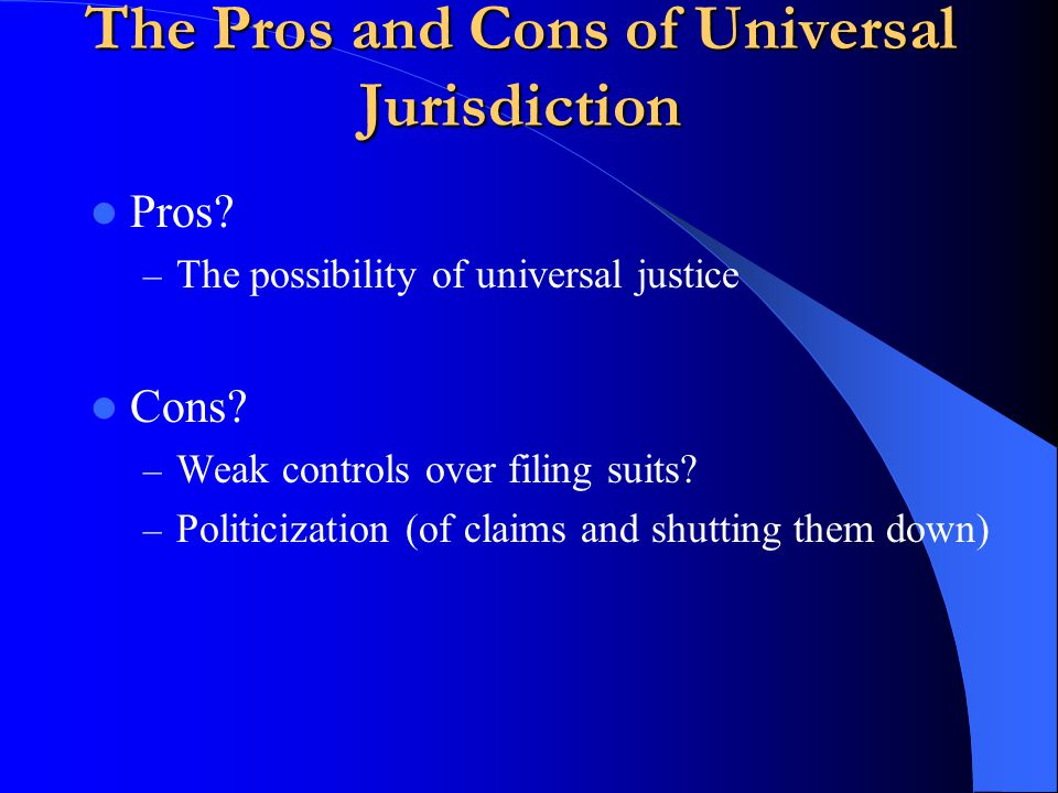 The Pros and Cons of Universal Jurisdiction Pros. – The possibility of universal justice Cons.