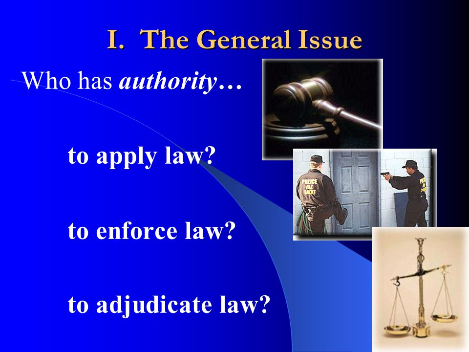 I. The General Issue Who has authority… to apply law to enforce law to adjudicate law