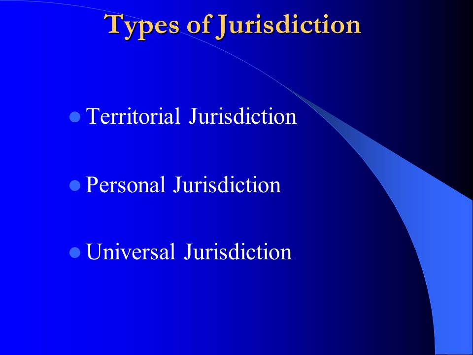 Types of Jurisdiction Territorial Jurisdiction Personal Jurisdiction Universal Jurisdiction