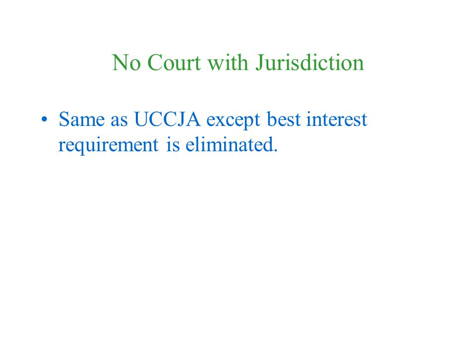 No Court with Jurisdiction Same as UCCJA except best interest requirement is eliminated.