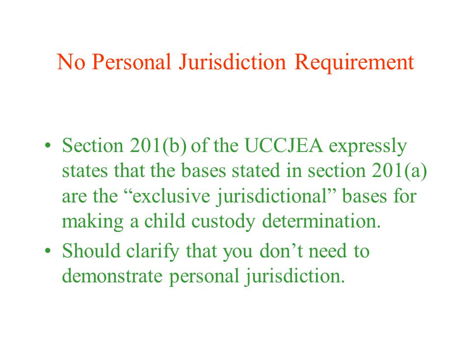 No Personal Jurisdiction Requirement Section 201(b) of the UCCJEA expressly states that the bases stated in section 201(a) are the exclusive jurisdictional bases for making a child custody determination.