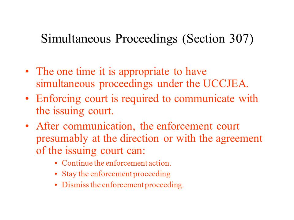 Simultaneous Proceedings (Section 307) The one time it is appropriate to have simultaneous proceedings under the UCCJEA.