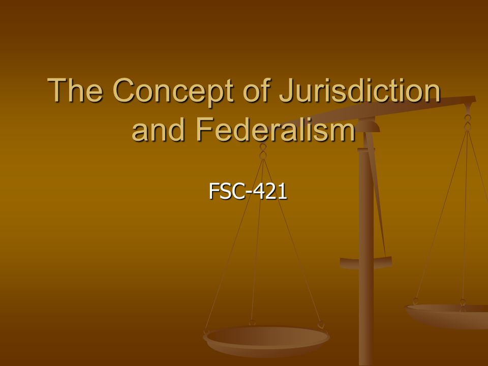 The Concept of Jurisdiction and Federalism FSC-421