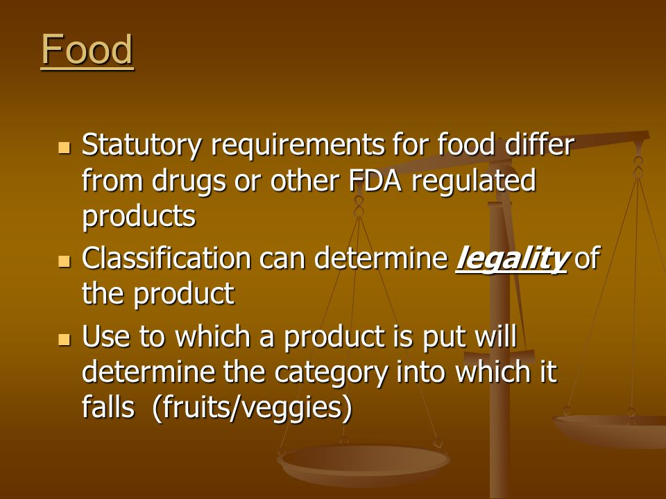 Food Statutory requirements for food differ from drugs or other FDA regulated products Statutory requirements for food differ from drugs or other FDA regulated products Classification can determine legality of the product Classification can determine legality of the product Use to which a product is put will determine the category into which it falls (fruits/veggies) Use to which a product is put will determine the category into which it falls (fruits/veggies)