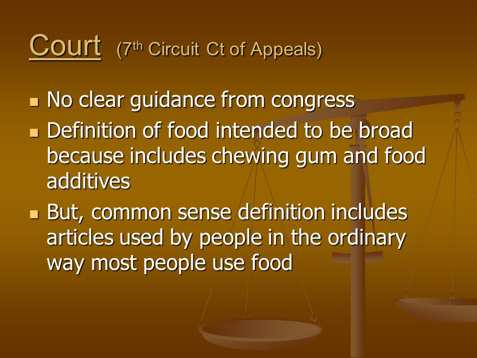 Court (7 th Circuit Ct of Appeals) No clear guidance from congress No clear guidance from congress Definition of food intended to be broad because includes chewing gum and food additives Definition of food intended to be broad because includes chewing gum and food additives But, common sense definition includes articles used by people in the ordinary way most people use food But, common sense definition includes articles used by people in the ordinary way most people use food