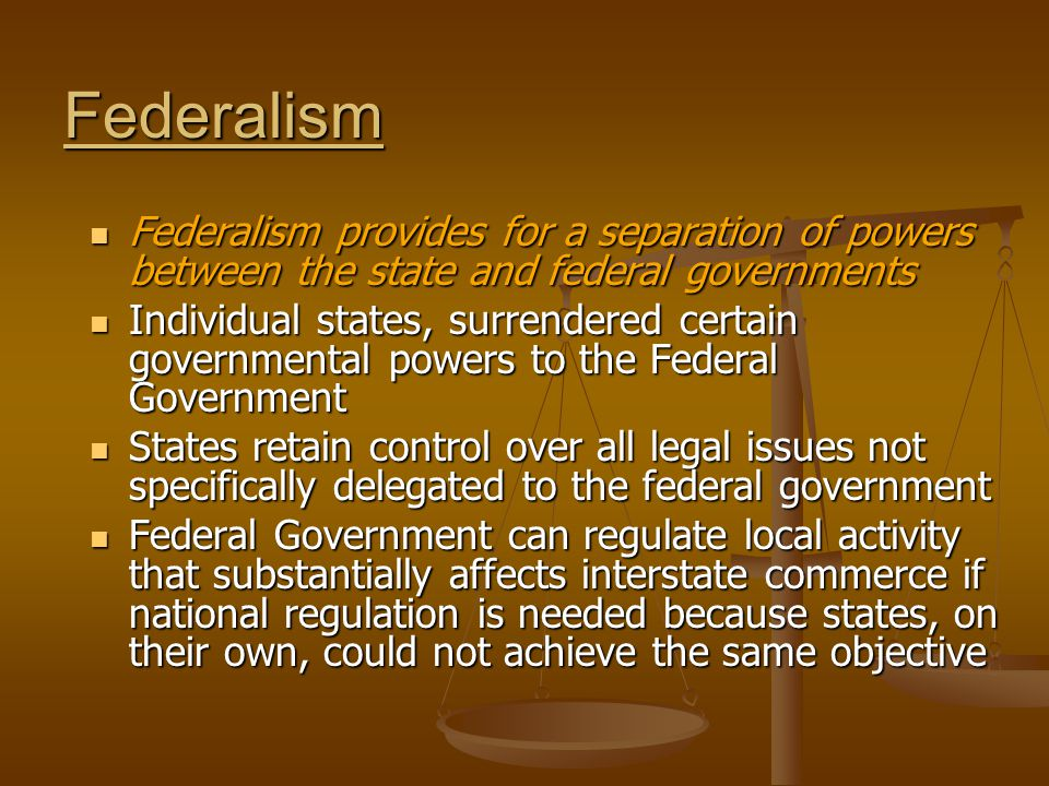 Federalism Federalism provides for a separation of powers between the state and federal governments Federalism provides for a separation of powers between the state and federal governments Individual states, surrendered certain governmental powers to the Federal Government Individual states, surrendered certain governmental powers to the Federal Government States retain control over all legal issues not specifically delegated to the federal government States retain control over all legal issues not specifically delegated to the federal government Federal Government can regulate local activity that substantially affects interstate commerce if national regulation is needed because states, on their own, could not achieve the same objective Federal Government can regulate local activity that substantially affects interstate commerce if national regulation is needed because states, on their own, could not achieve the same objective