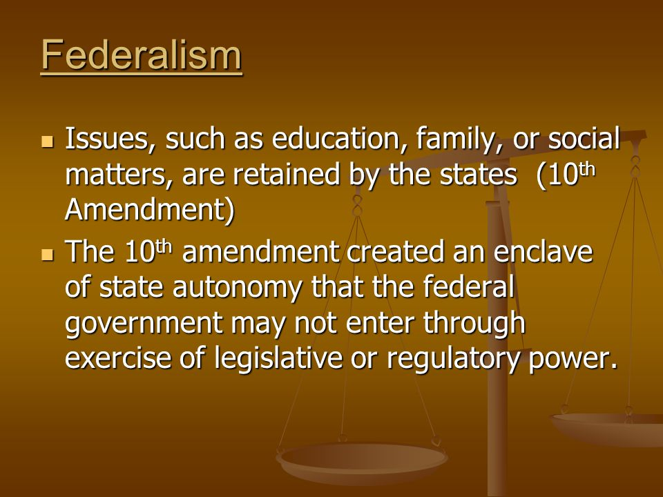 Federalism Issues, such as education, family, or social matters, are retained by the states (10 th Amendment) Issues, such as education, family, or social matters, are retained by the states (10 th Amendment) The 10 th amendment created an enclave of state autonomy that the federal government may not enter through exercise of legislative or regulatory power.