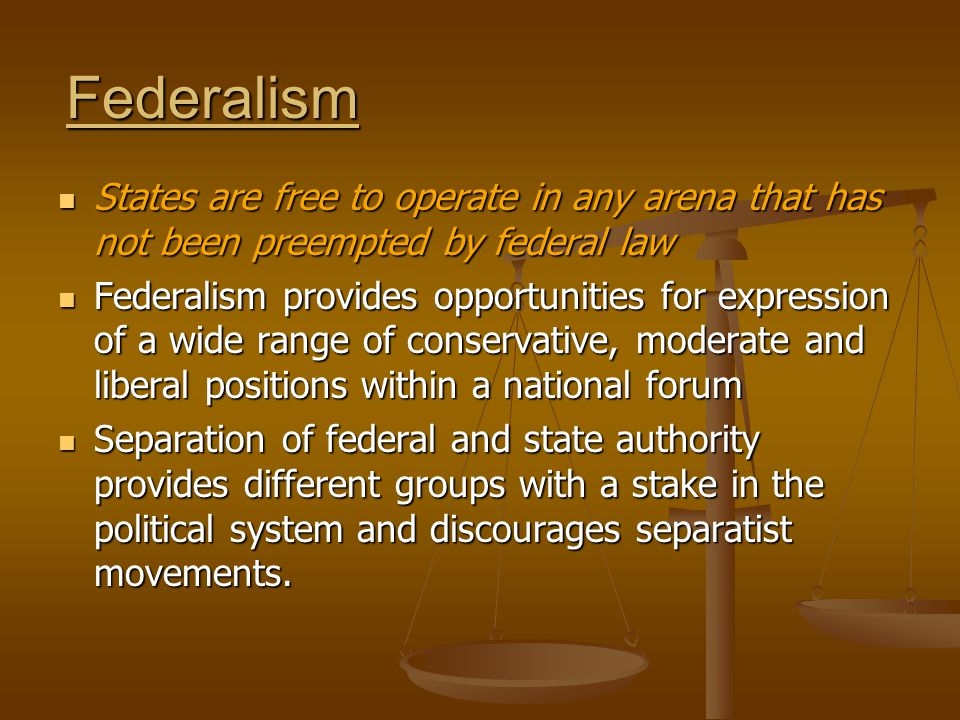 Federalism States are free to operate in any arena that has not been preempted by federal law States are free to operate in any arena that has not been preempted by federal law Federalism provides opportunities for expression of a wide range of conservative, moderate and liberal positions within a national forum Federalism provides opportunities for expression of a wide range of conservative, moderate and liberal positions within a national forum Separation of federal and state authority provides different groups with a stake in the political system and discourages separatist movements.
