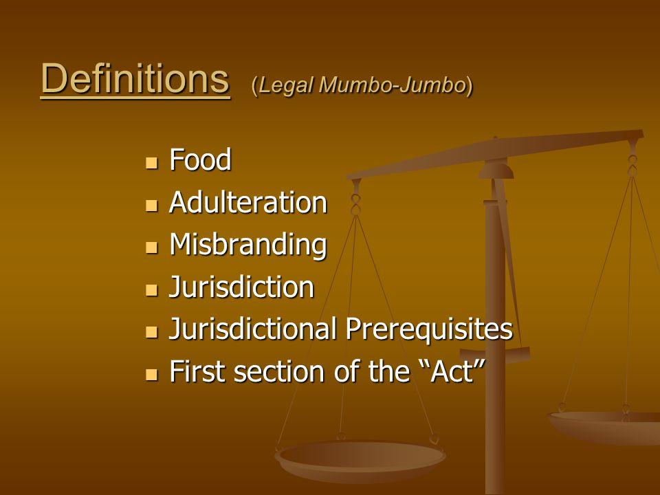 Definitions (Legal Mumbo-Jumbo) Food Food Adulteration Adulteration Misbranding Misbranding Jurisdiction Jurisdiction Jurisdictional Prerequisites Jurisdictional Prerequisites First section of the Act First section of the Act
