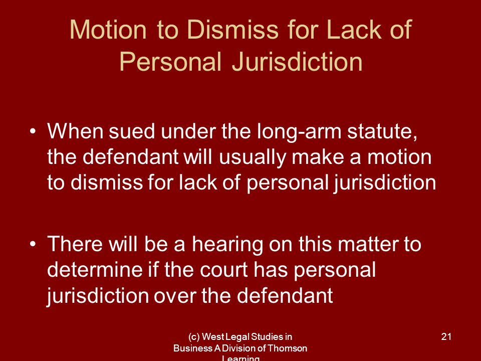 (c) West Legal Studies in Business A Division of Thomson Learning 21 Motion to Dismiss for Lack of Personal Jurisdiction When sued under the long-arm statute, the defendant will usually make a motion to dismiss for lack of personal jurisdiction There will be a hearing on this matter to determine if the court has personal jurisdiction over the defendant