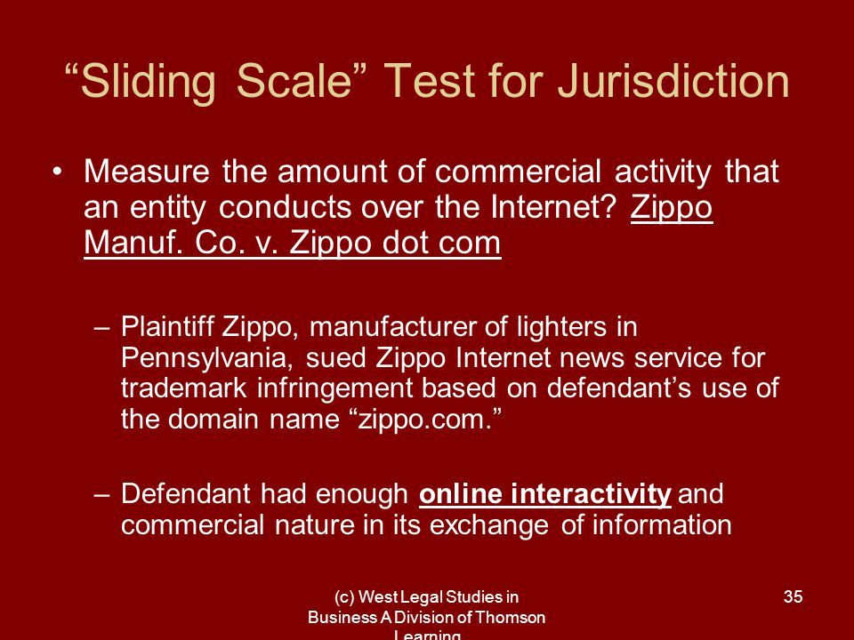 (c) West Legal Studies in Business A Division of Thomson Learning 35 Sliding Scale Test for Jurisdiction Measure the amount of commercial activity that an entity conducts over the Internet.