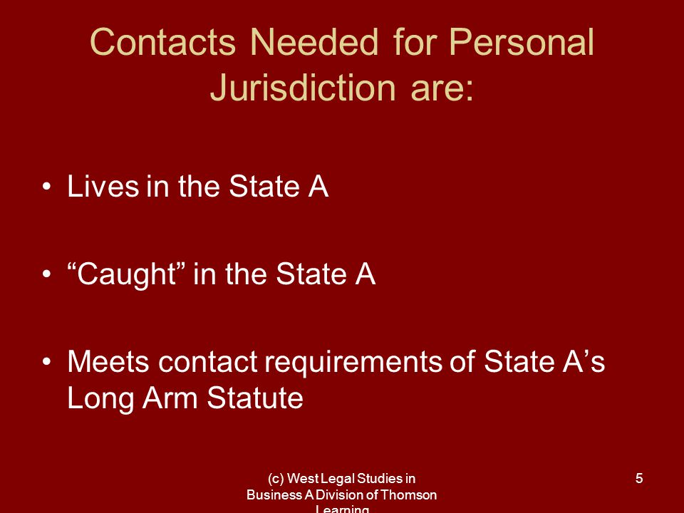 (c) West Legal Studies in Business A Division of Thomson Learning 16 A two prong test for a state's long-arm statute to be constitutional –defendant must fulfill the requirements of that state's long-arm statute (have minimum contacts with the forum state), and –Allowing the defendant to be sued in the state must not offend the U.S.