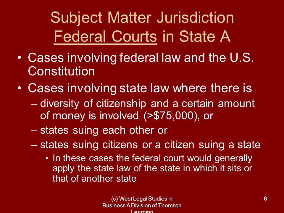 (c) West Legal Studies in Business A Division of Thomson Learning 7 Subject Matter Jurisdiction State Courts in State A Cases involving that state's law or that state's constitution Some cases involving federal statutes or the U.S.