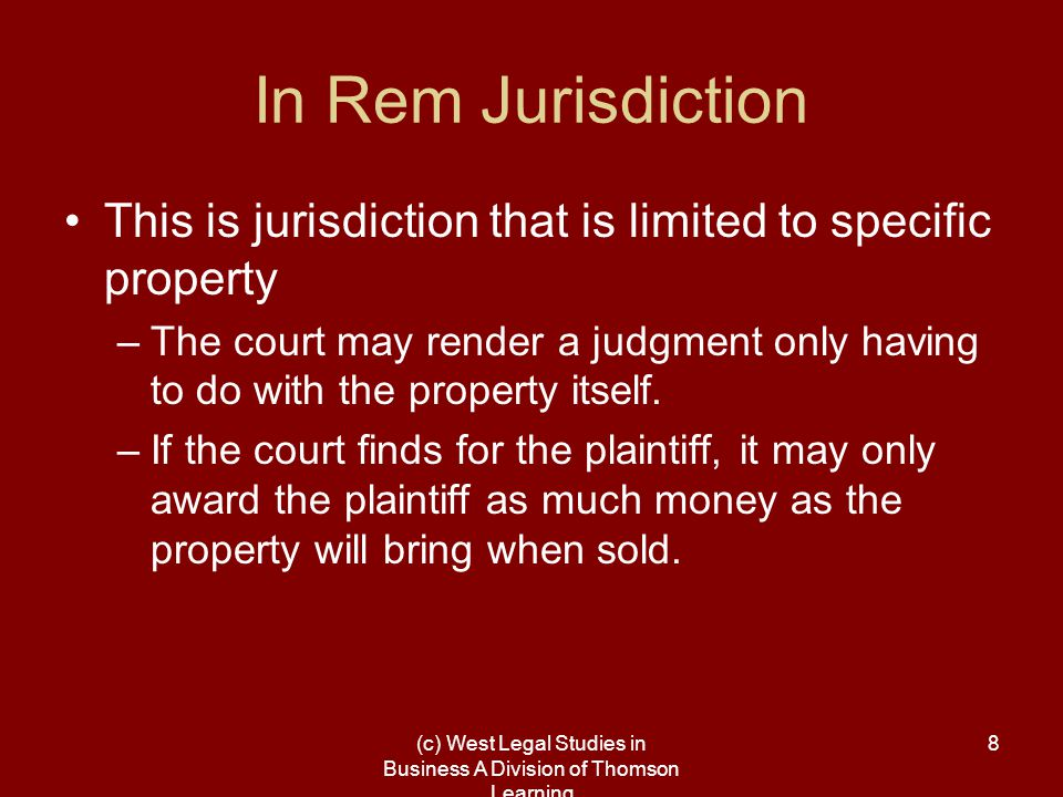 (c) West Legal Studies in Business A Division of Thomson Learning 8 In Rem Jurisdiction This is jurisdiction that is limited to specific property –The court may render a judgment only having to do with the property itself.