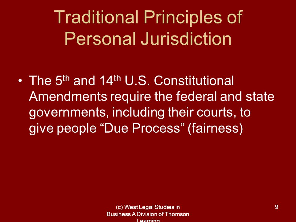 (c) West Legal Studies in Business A Division of Thomson Learning 10 Due Process or Fairness means –(1) the person who is being sued must have availed himself or herself of the benefits in that state, in order for it to be fair for that state to make the person come to court in that state.