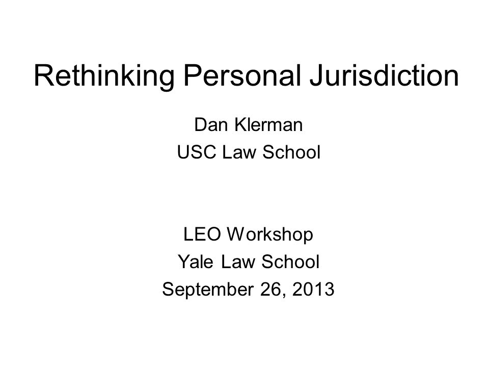 Rethinking Personal Jurisdiction Dan Klerman USC Law School LEO Workshop Yale Law School September 26, 2013