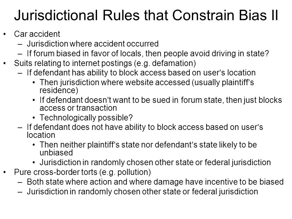 Jurisdictional Rules that Constrain Bias II Car accident –Jurisdiction where accident occurred –If forum biased in favor of locals, then people avoid driving in state.