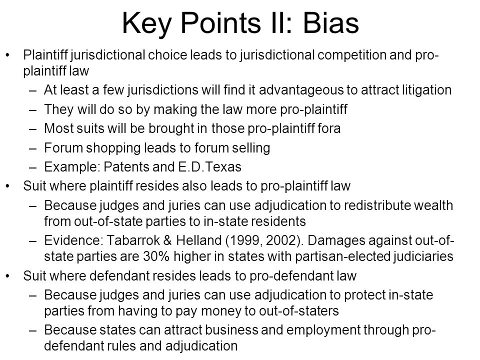 Key Points II: Bias Plaintiff jurisdictional choice leads to jurisdictional competition and pro- plaintiff law –At least a few jurisdictions will find it advantageous to attract litigation –They will do so by making the law more pro-plaintiff –Most suits will be brought in those pro-plaintiff fora –Forum shopping leads to forum selling –Example: Patents and E.D.Texas Suit where plaintiff resides also leads to pro-plaintiff law –Because judges and juries can use adjudication to redistribute wealth from out-of-state parties to in-state residents –Evidence: Tabarrok & Helland (1999, 2002).