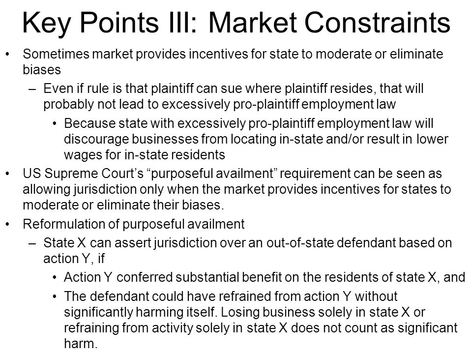 Key Points III: Market Constraints Sometimes market provides incentives for state to moderate or eliminate biases –Even if rule is that plaintiff can sue where plaintiff resides, that will probably not lead to excessively pro-plaintiff employment law Because state with excessively pro-plaintiff employment law will discourage businesses from locating in-state and/or result in lower wages for in-state residents US Supreme Court's purposeful availment requirement can be seen as allowing jurisdiction only when the market provides incentives for states to moderate or eliminate their biases.