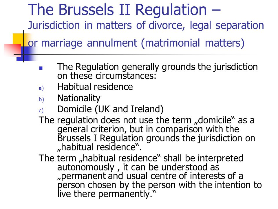 "The Brussels II Regulation – Jurisdiction in matters of divorce, legal separation or marriage annulment (matrimonial matters) The Regulation generally grounds the jurisdiction on these circumstances: a) Habitual residence b) Nationality c) Domicile (UK and Ireland) The regulation does not use the term ""domicile as a general criterion, but in comparison with the Brussels I Regulation grounds the jurisdiction on ""habitual residence ."