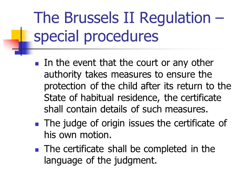 The Brussels II Regulation – special procedures In the event that the court or any other authority takes measures to ensure the protection of the child after its return to the State of habitual residence, the certificate shall contain details of such measures.