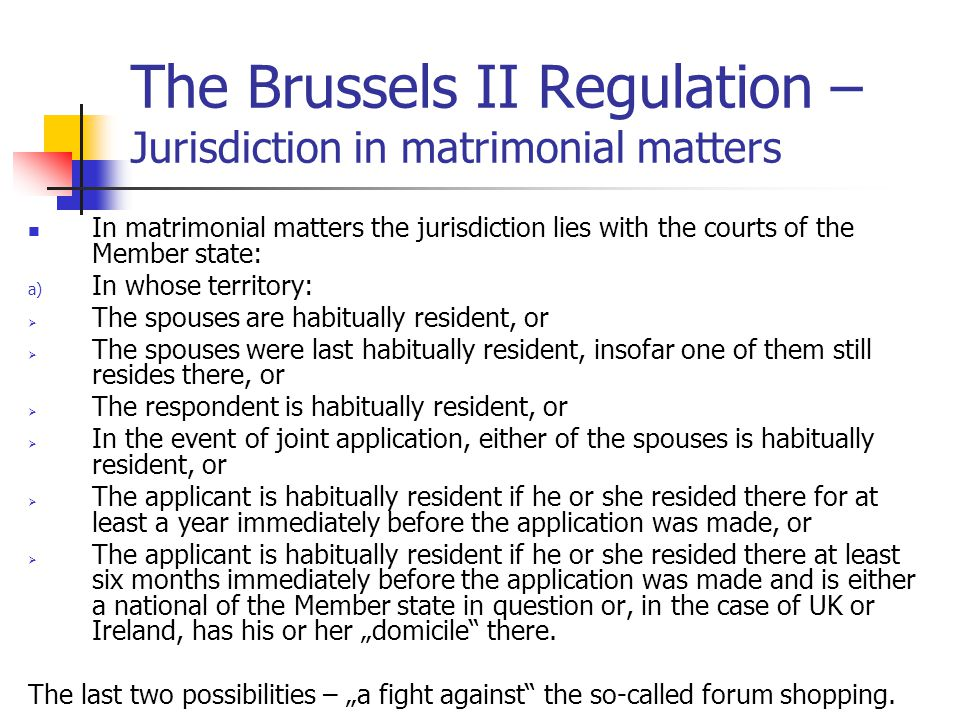 The Brussels II Regulation – recognition of the judgement The reasons for declination in the matters of parental responsibility: Contrary to public policy taking into account the best interests of the child The child did not have opportunity to be heard (except the case of urgency) Infringement of any person s parental responsibility (the person did not have the opportunity to be heard) Default of appearance Irreconcilable decisions