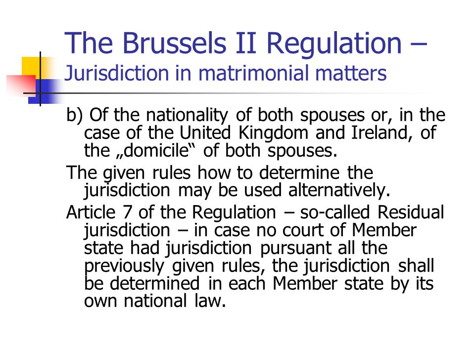 "The Brussels II Regulation – Jurisdiction in matrimonial matters b) Of the nationality of both spouses or, in the case of the United Kingdom and Ireland, of the ""domicile of both spouses."