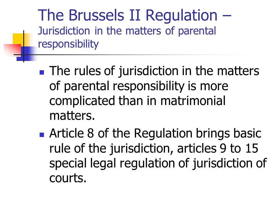 The Brussels II Regulation – Jurisdiction in the matters of parental responsibility The rules of jurisdiction in the matters of parental responsibility is more complicated than in matrimonial matters.