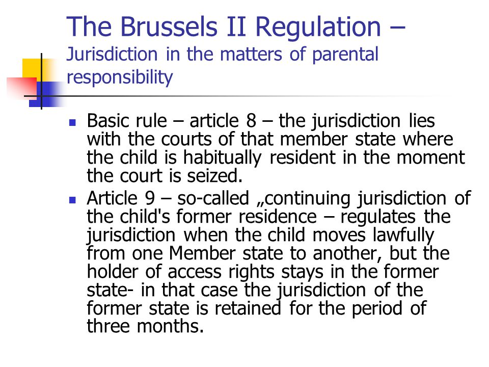 The Brussels II Regulation – Jurisdiction in the matters of parental responsibility Article 10 – jurisdiction in cases of child abduction – the case of wrongful removal or retention of the child – until the child requires the habitual residence in another Member state the jurisdiction remains in the former state (where the child was habitually resident before the abduction).