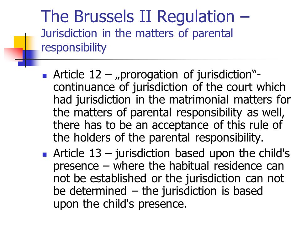 The Brussels II Regulation – Jurisdiction in the matters of parental responsibility Article 14 – residual jurisdiction – as well as in the matrimonial matters shall no court have jurisdiction upon the previous rules –the jurisdiction may be determined upon the national law of the state.