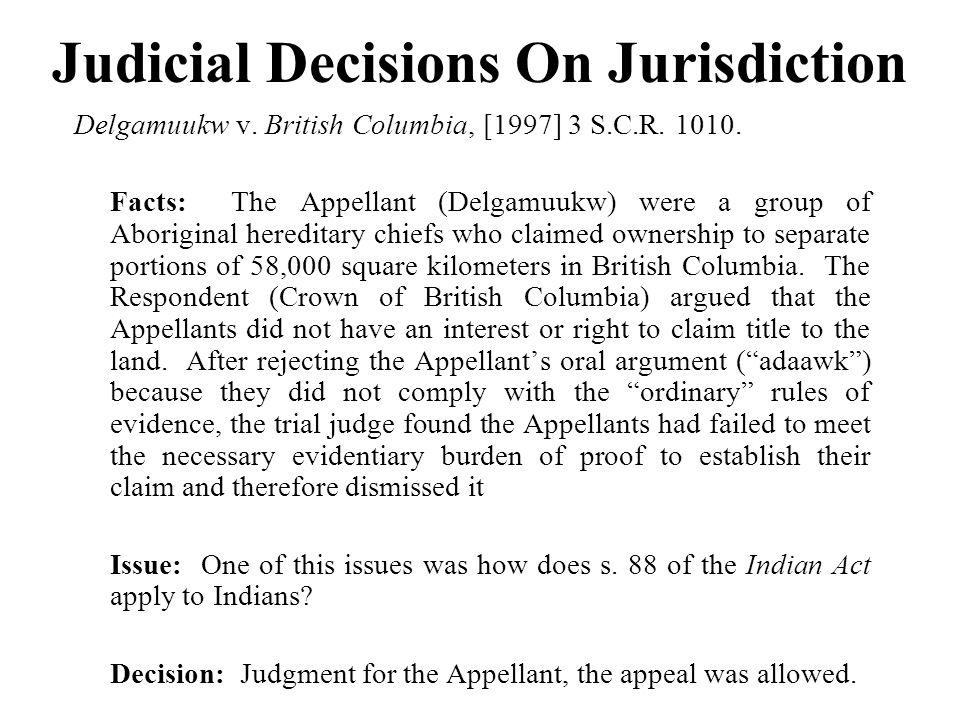 Judicial Decisions On Jurisdiction Delgamuukw v. British Columbia, [1997] 3 S.C.R. 1010. Facts: The Appellant (Delgamuukw) were a group of Aboriginal
