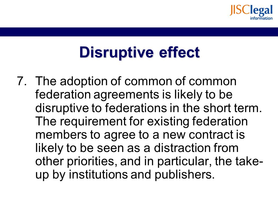 Disruptive effect 7.The adoption of common of common federation agreements is likely to be disruptive to federations in the short term. The requiremen