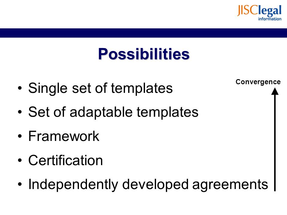 Possibilities Single set of templates Set of adaptable templates Framework Certification Independently developed agreements Convergence