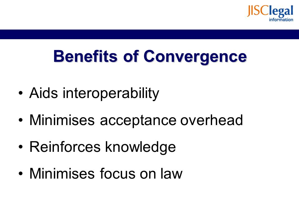 Benefits of Convergence Aids interoperability Minimises acceptance overhead Reinforces knowledge Minimises focus on law