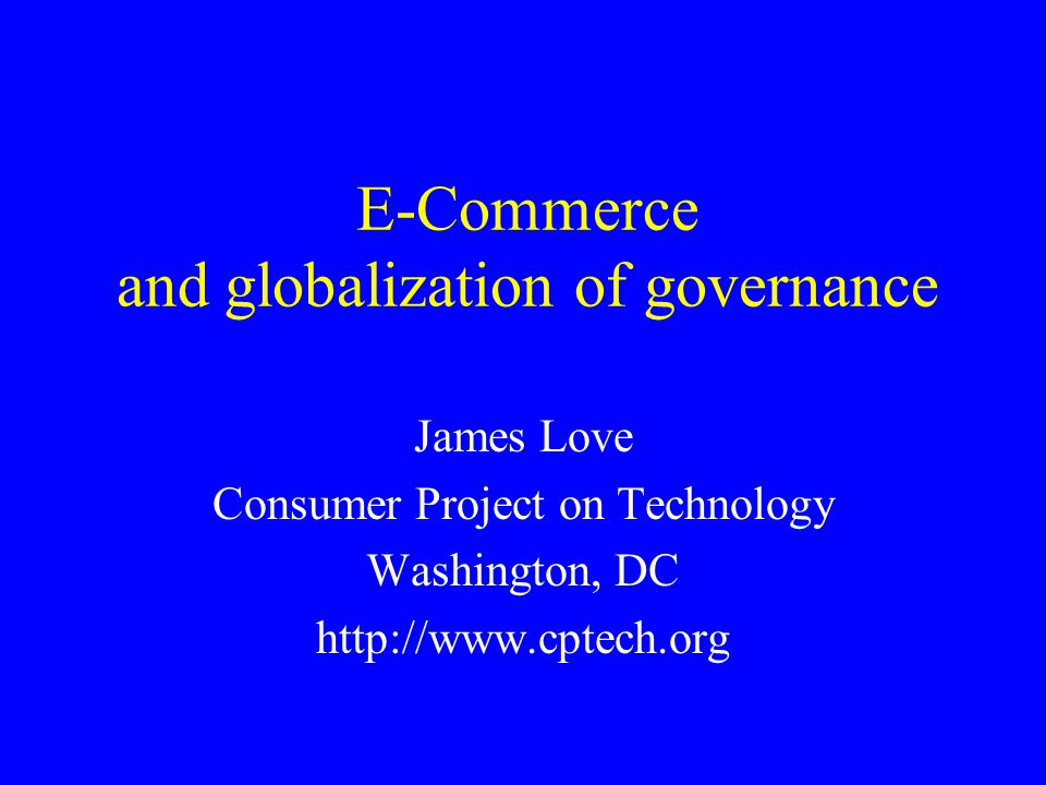 E-Commerce and globalization of governance James Love Consumer Project on Technology Washington, DC http://www.cptech.org