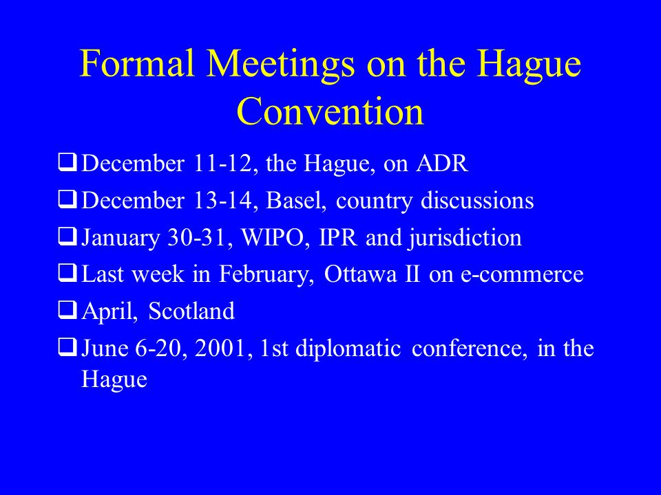 Formal Meetings on the Hague Convention  December 11-12, the Hague, on ADR  December 13-14, Basel, country discussions  January 30-31, WIPO, IPR and jurisdiction  Last week in February, Ottawa II on e-commerce  April, Scotland  June 6-20, 2001, 1st diplomatic conference, in the Hague