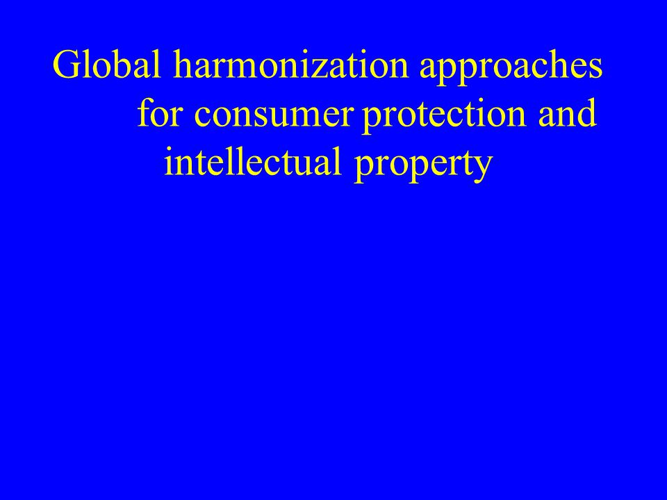 Global harmonization approaches for consumer protection and intellectual property