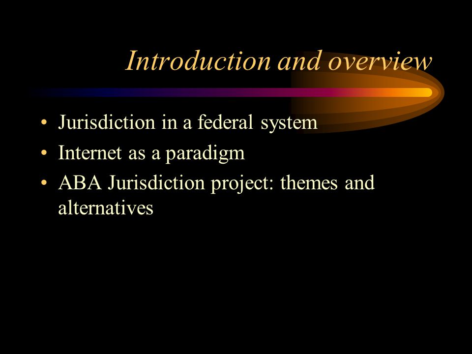Introduction and overview Jurisdiction in a federal system Internet as a paradigm ABA Jurisdiction project: themes and alternatives