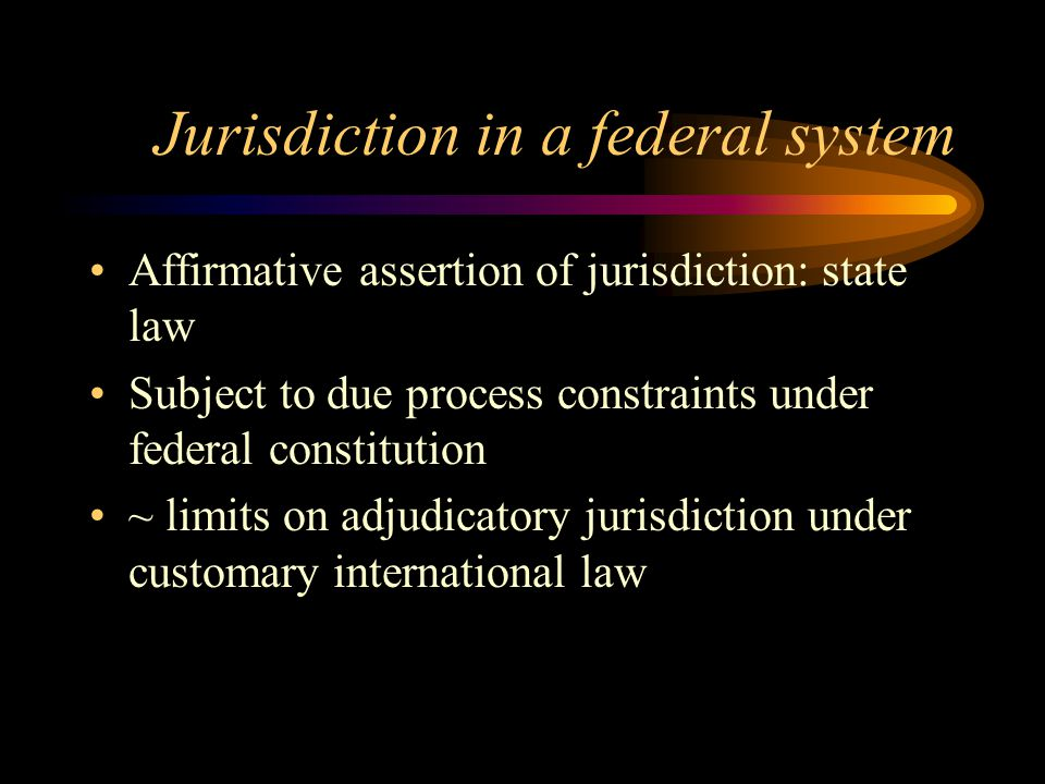 Jurisdiction in a federal system Affirmative assertion of jurisdiction: state law Subject to due process constraints under federal constitution ~ limits on adjudicatory jurisdiction under customary international law