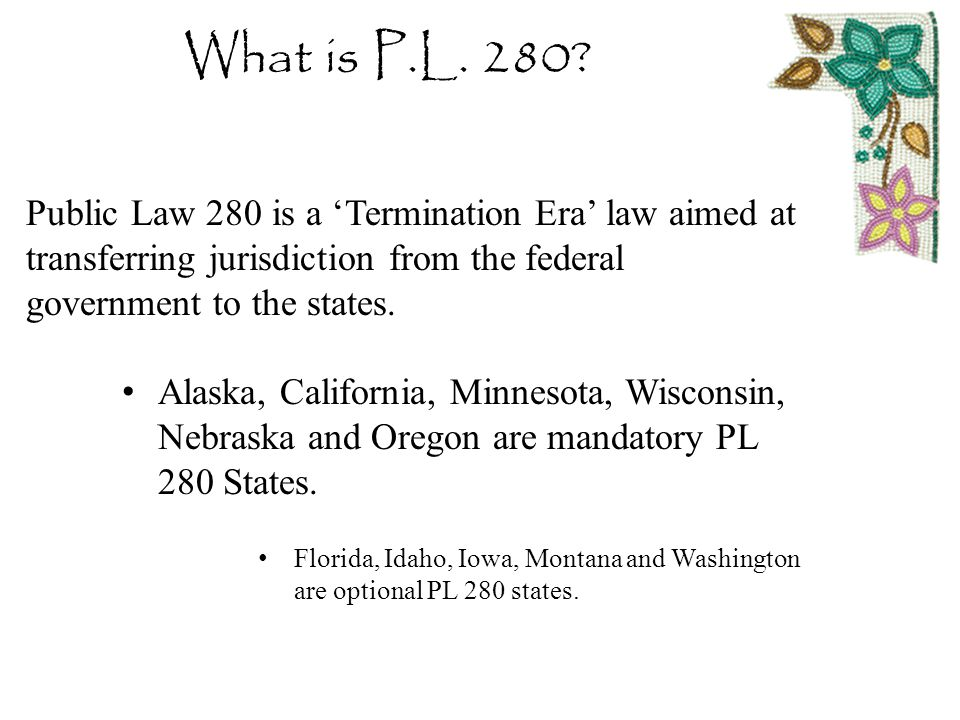 What is P.L. 280? Public Law 280 is a 'Termination Era' law aimed at transferring jurisdiction from the federal government to the states. Alaska, Cali