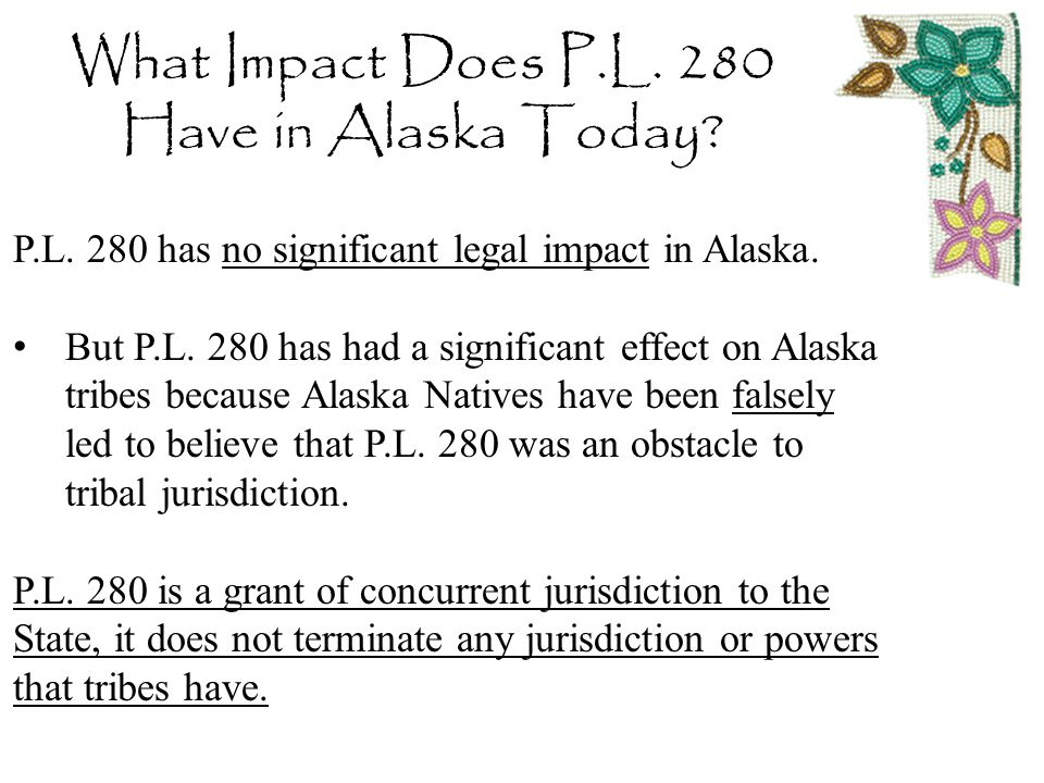 What Impact Does P.L. 280 Have in Alaska Today? P.L. 280 has no significant legal impact in Alaska. But P.L. 280 has had a significant effect on Alask