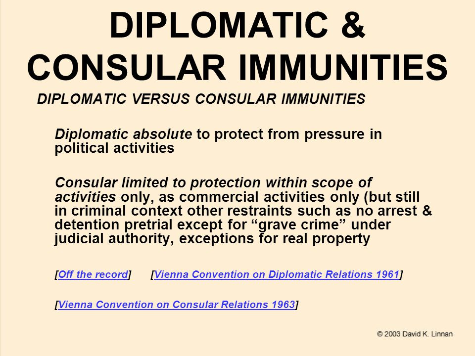 DIPLOMATIC & CONSULAR IMMUNITIES DIPLOMATIC VERSUS CONSULAR IMMUNITIES Diplomatic absolute to protect from pressure in political activities Consular limited to protection within scope of activities only, as commercial activities only (but still in criminal context other restraints such as no arrest & detention pretrial except for grave crime under judicial authority, exceptions for real property [Off the record] [Vienna Convention on Diplomatic Relations 1961]Off the recordVienna Convention on Diplomatic Relations 1961 [Vienna Convention on Consular Relations 1963]Vienna Convention on Consular Relations 1963